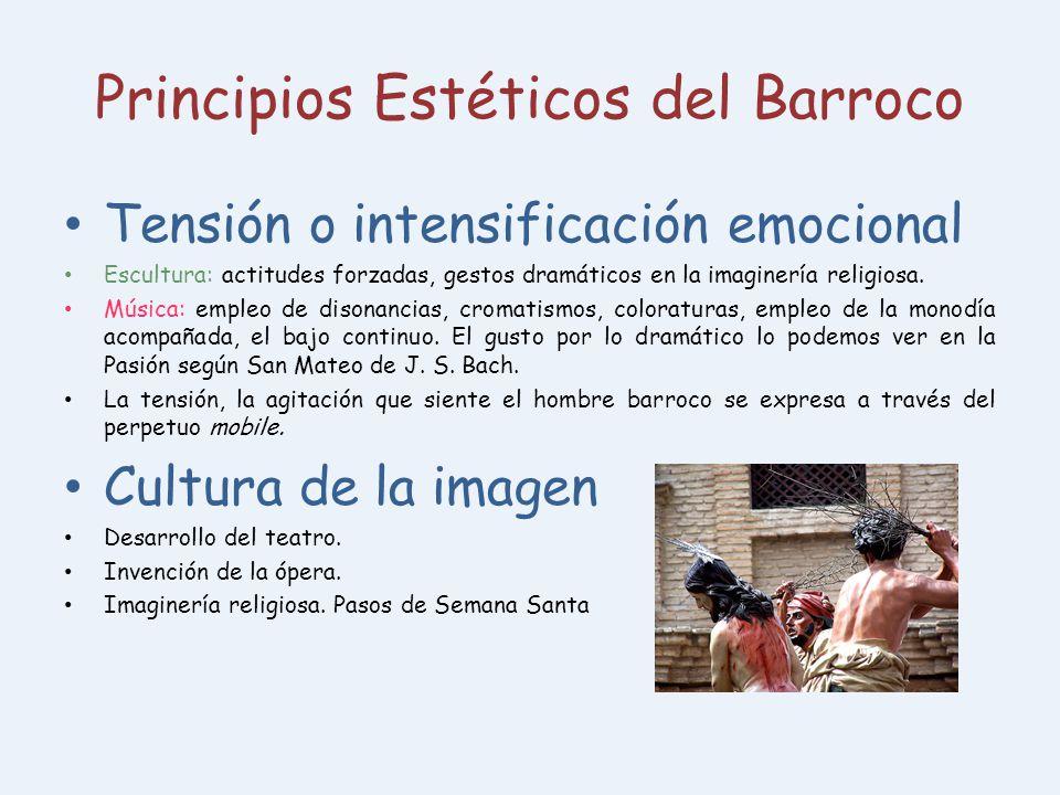 Principios Estéticos del Barroco Tensión o intensificación emocional Escultura: actitudes forzadas, gestos dramáticos en la imaginería religiosa. Músi