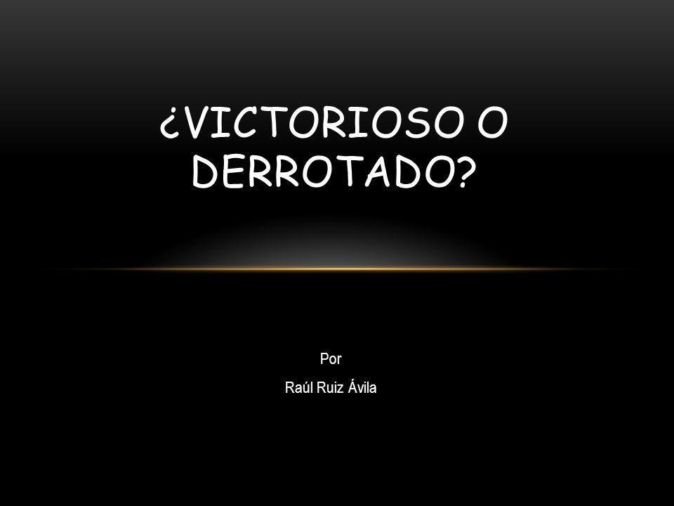 Por Raúl Ruiz Ávila ¿VICTORIOSO O DERROTADO?