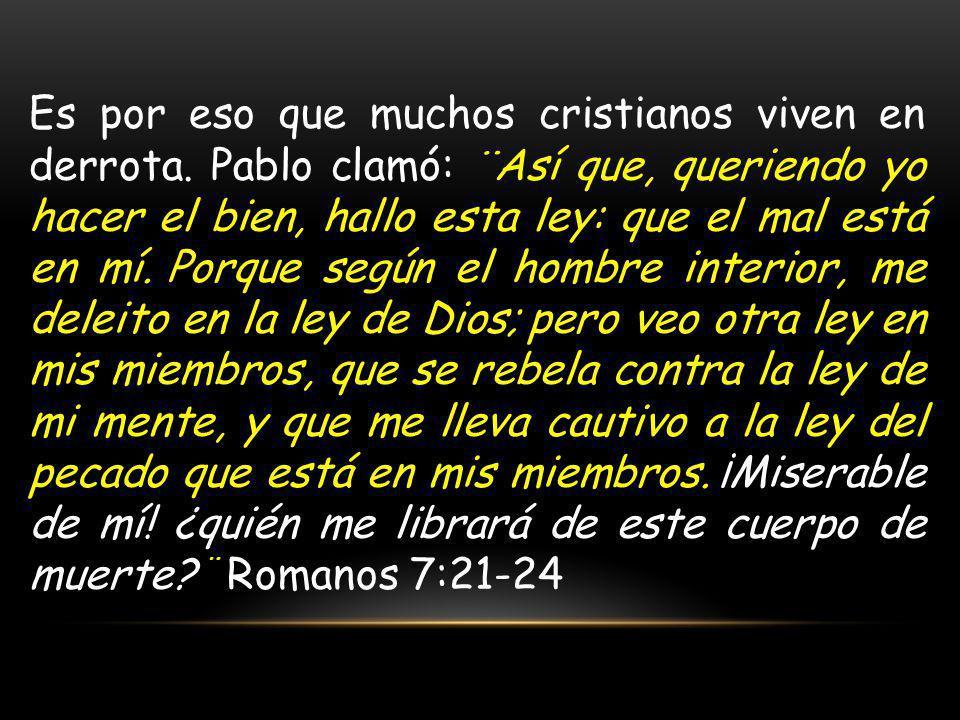 Es por eso que muchos cristianos viven en derrota. Pablo clamó: ¨Así que, queriendo yo hacer el bien, hallo esta ley: que el mal está en mí. Porque se