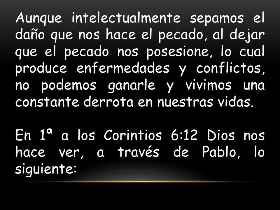 Aunque intelectualmente sepamos el daño que nos hace el pecado, al dejar que el pecado nos posesione, lo cual produce enfermedades y conflictos, no po