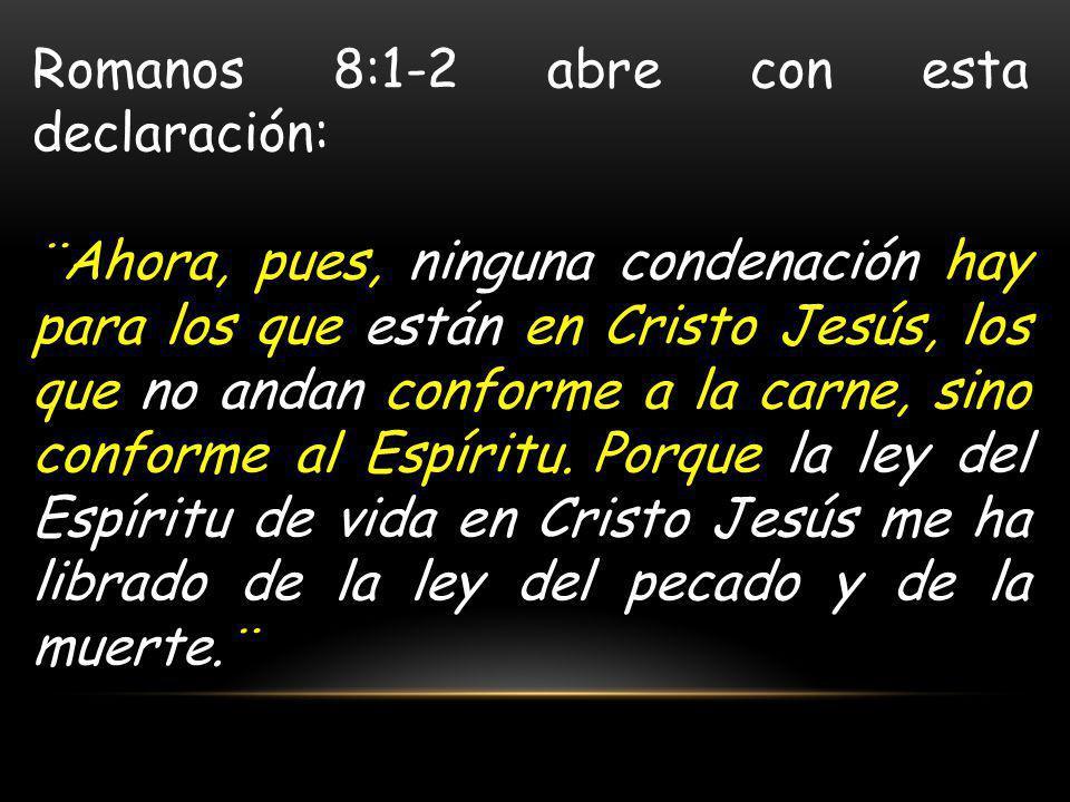 Romanos 8:1-2 abre con esta declaración: ¨Ahora, pues, ninguna condenación hay para los que están en Cristo Jesús, los que no andan conforme a la carne, sino conforme al Espíritu.