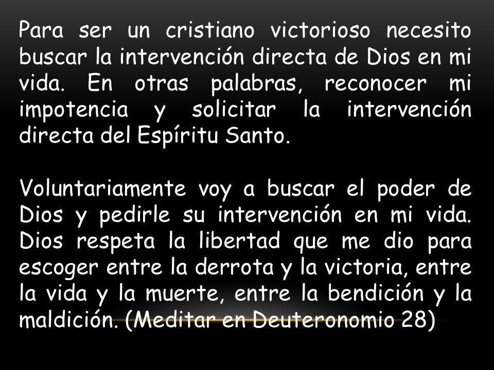 Para ser un cristiano victorioso necesito buscar la intervención directa de Dios en mi vida. En otras palabras, reconocer mi impotencia y solicitar la
