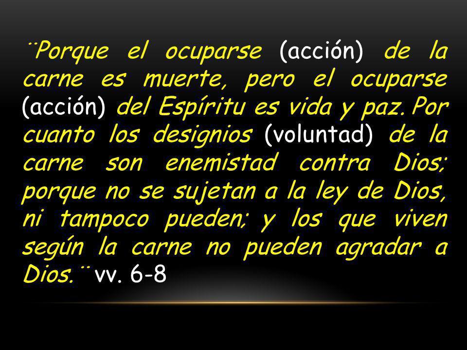 ¨Porque el ocuparse (acción) de la carne es muerte, pero el ocuparse (acción) del Espíritu es vida y paz. Por cuanto los designios (voluntad) de la ca