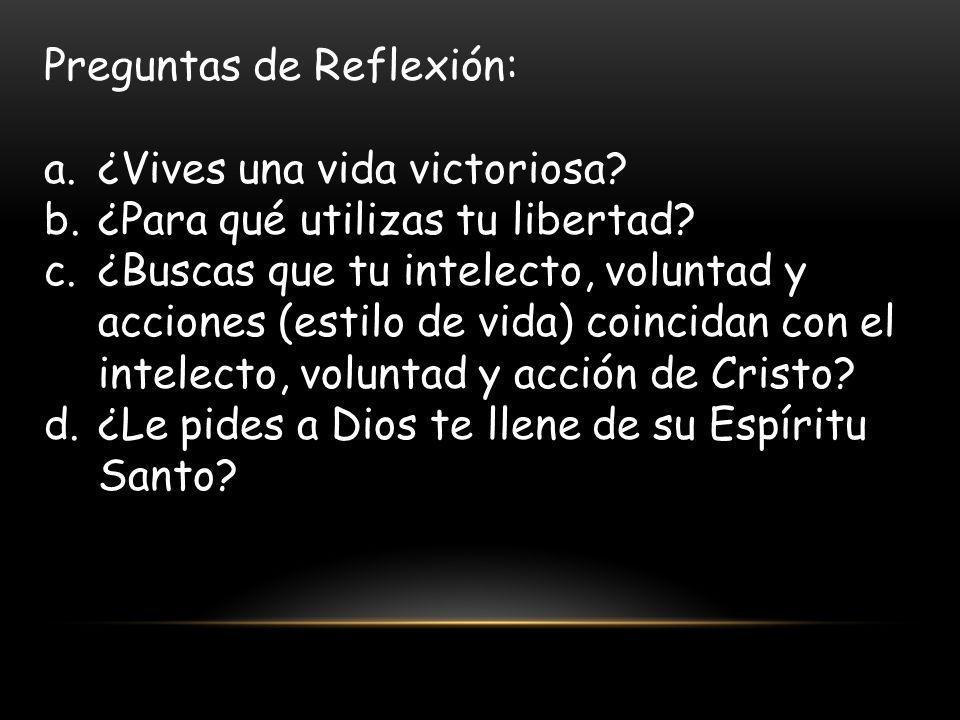 Preguntas de Reflexión: a.¿Vives una vida victoriosa? b.¿Para qué utilizas tu libertad? c.¿Buscas que tu intelecto, voluntad y acciones (estilo de vid