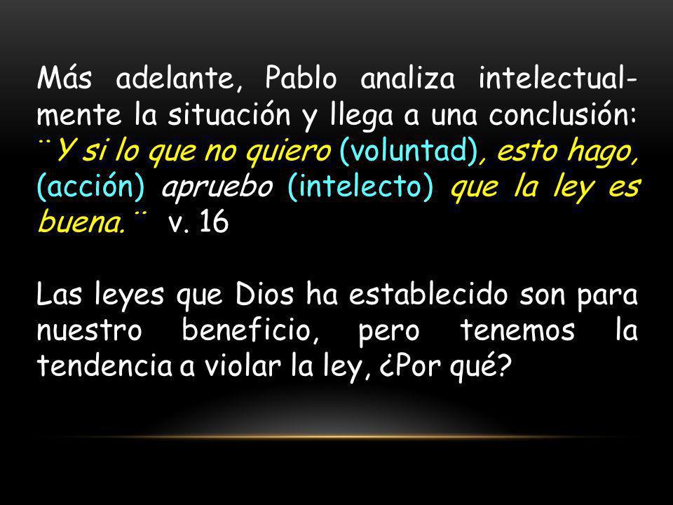 Más adelante, Pablo analiza intelectual- mente la situación y llega a una conclusión: ¨Y si lo que no quiero (voluntad), esto hago, (acción) apruebo (intelecto) que la ley es buena.¨ v.