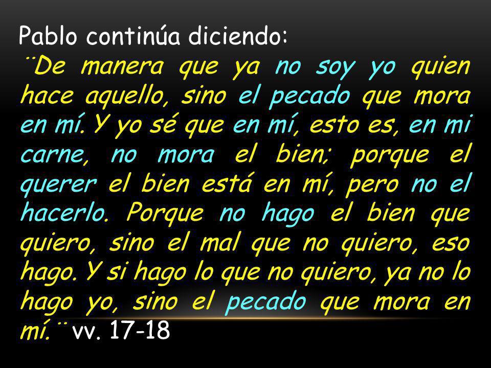 Pablo continúa diciendo: ¨De manera que ya no soy yo quien hace aquello, sino el pecado que mora en mí.