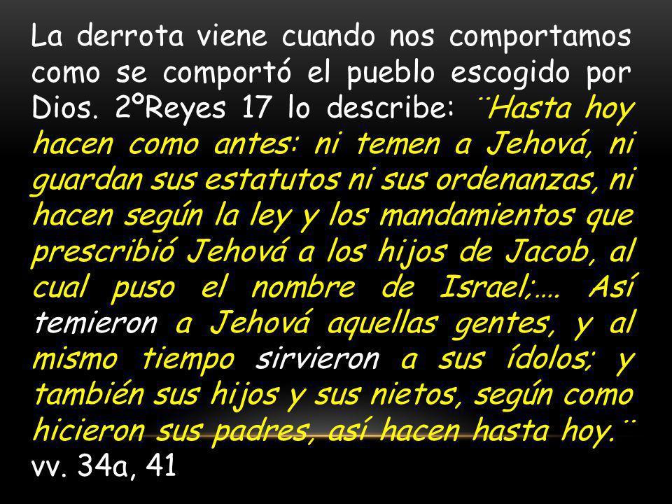 La derrota viene cuando nos comportamos como se comportó el pueblo escogido por Dios. 2ºReyes 17 lo describe: ¨Hasta hoy hacen como antes: ni temen a