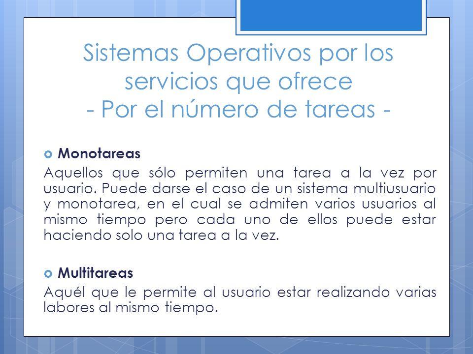 Sistemas Operativos por los servicios que ofrece - Por el número de tareas - Monotareas Aquellos que sólo permiten una tarea a la vez por usuario. Pue