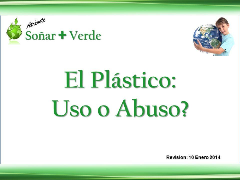 Revision: 10 Enero 2014 El Plástico: Uso o Abuso?