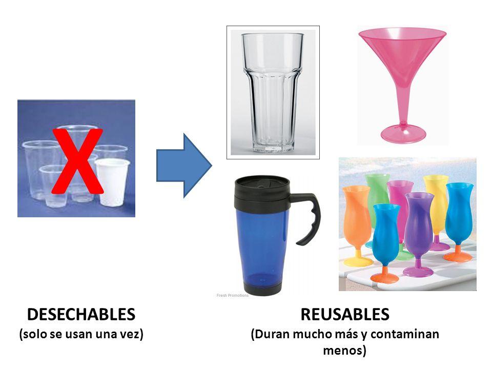 X DESECHABLES (solo se usan una vez) REUSABLES (Duran mucho más y contaminan menos)