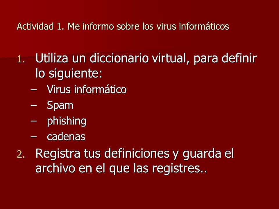 Actividad 1. Me informo sobre los virus informáticos 1. Utiliza un diccionario virtual, para definir lo siguiente: –Virus informático –Spam –phishing