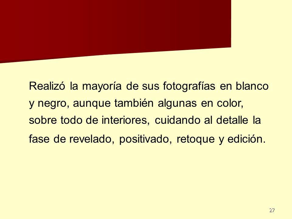 27 Realizó la mayoría de sus fotografías en blanco y negro, aunque también algunas en color, sobre todo de interiores, cuidando al detalle la fase de