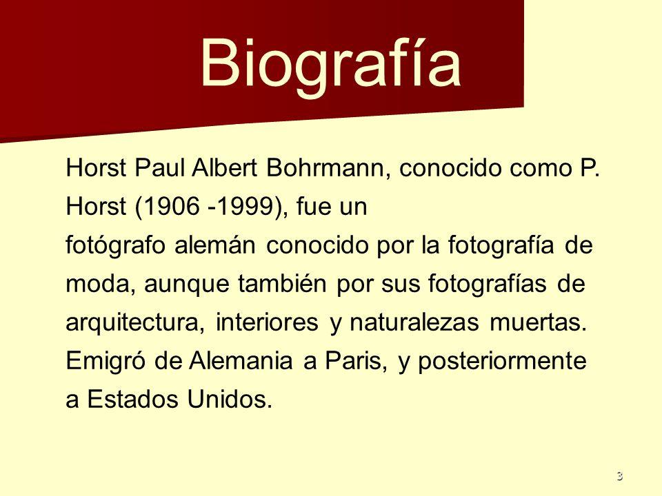 3 Biografía Horst Paul Albert Bohrmann, conocido como P. Horst (1906 -1999), fue un fotógrafo alemán conocido por la fotografía de moda, aunque tambié