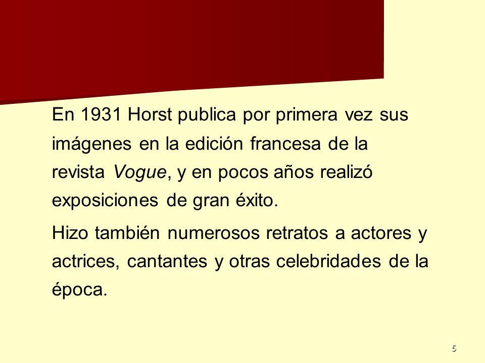 5 En 1931 Horst publica por primera vez sus imágenes en la edición francesa de la revista Vogue, y en pocos años realizó exposiciones de gran éxito. H