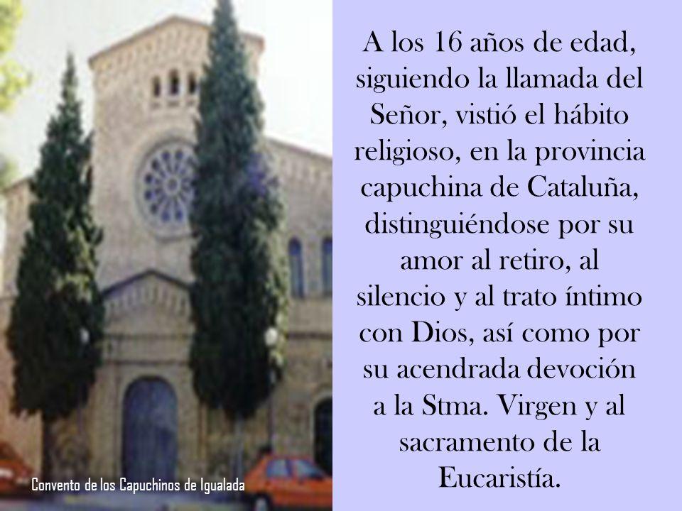 A los 16 años de edad, siguiendo la llamada del Señor, vistió el hábito religioso, en la provincia capuchina de Cataluña, distinguiéndose por su amor al retiro, al silencio y al trato íntimo con Dios, así como por su acendrada devoción a la Stma.
