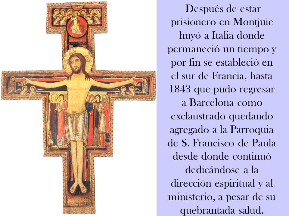 Después de estar prisionero en Montjuic huyó a Italia donde permaneció un tiempo y por fin se estableció en el sur de Francia, hasta 1843 que pudo regresar a Barcelona como exclaustrado quedando agregado a la Parroquia de S.