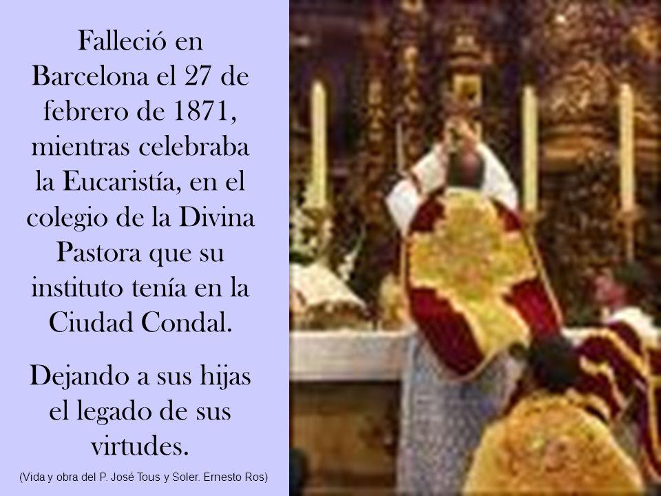 Falleció en Barcelona el 27 de febrero de 1871, mientras celebraba la Eucaristía, en el colegio de la Divina Pastora que su instituto tenía en la Ciudad Condal.