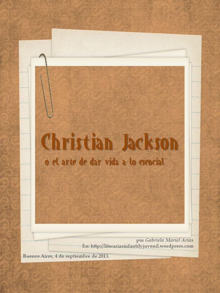 Christian Jackson o el arte de dar vida a lo esencial por Gabriela Mariel Arias En: http://literariasinfantilyjuvenil.wordpress.com Buenos Aires, 4 de septiembre de 2013.