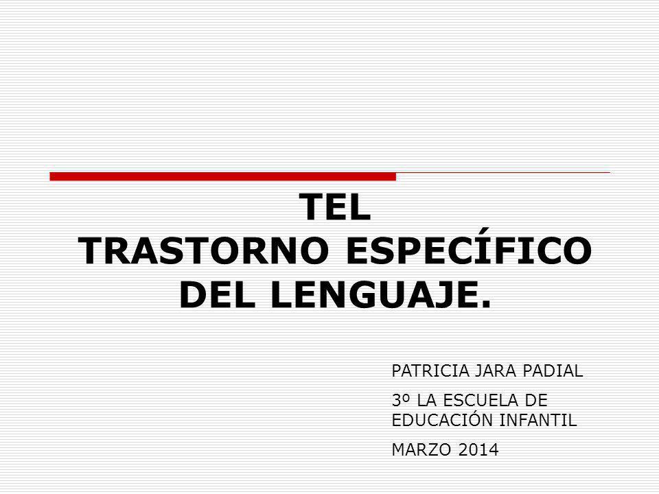 TEL TRASTORNO ESPECÍFICO DEL LENGUAJE. PATRICIA JARA PADIAL 3º LA ESCUELA DE EDUCACIÓN INFANTIL MARZO 2014