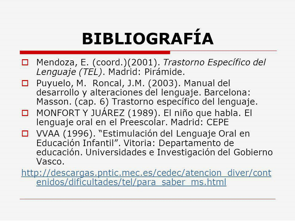 BIBLIOGRAFÍA Mendoza, E. (coord.)(2001). Trastorno Específico del Lenguaje (TEL). Madrid: Pirámide. Puyuelo, M. Roncal, J.M. (2003). Manual del desarr