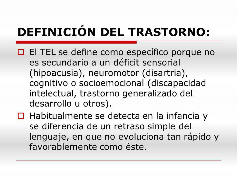 DEFINICIÓN DEL TRASTORNO: El TEL se define como específico porque no es secundario a un déficit sensorial (hipoacusia), neuromotor (disartria), cognit