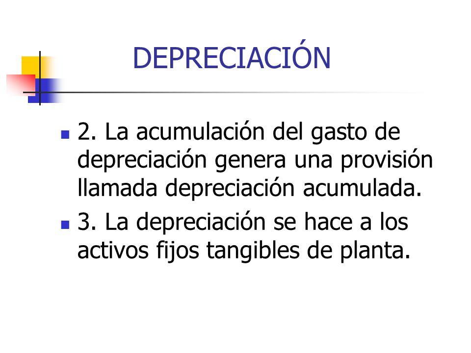 DEPRECIACIÓN 2. La acumulación del gasto de depreciación genera una provisión llamada depreciación acumulada. 3. La depreciación se hace a los activos