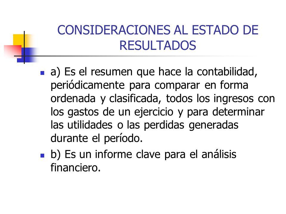 CONSIDERACIONES AL ESTADO DE RESULTADOS a) Es el resumen que hace la contabilidad, periódicamente para comparar en forma ordenada y clasificada, todos