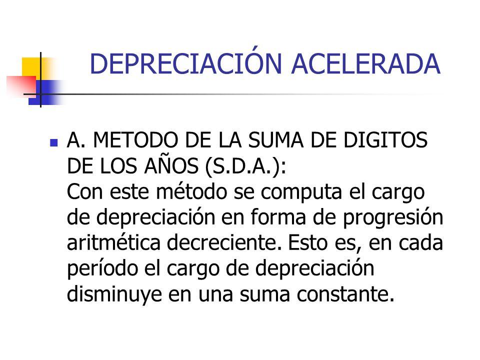 DEPRECIACIÓN ACELERADA A. METODO DE LA SUMA DE DIGITOS DE LOS AÑOS (S.D.A.): Con este método se computa el cargo de depreciación en forma de progresió