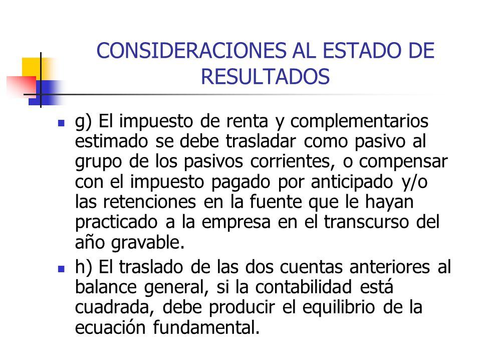 CONSIDERACIONES AL ESTADO DE RESULTADOS g) El impuesto de renta y complementarios estimado se debe trasladar como pasivo al grupo de los pasivos corri