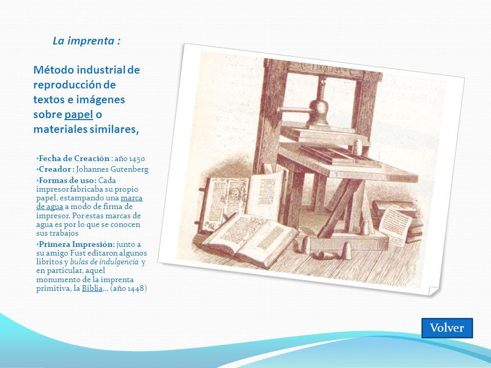 La imprenta : Método industrial de reproducción de textos e imágenes sobre papel o materiales similares, Fecha de Creación : año 1450 Creador : Johannes Gutenberg Formas de uso: Cada impresor fabricaba su propio papel, estampando una marca de agua a modo de firma de impresor.