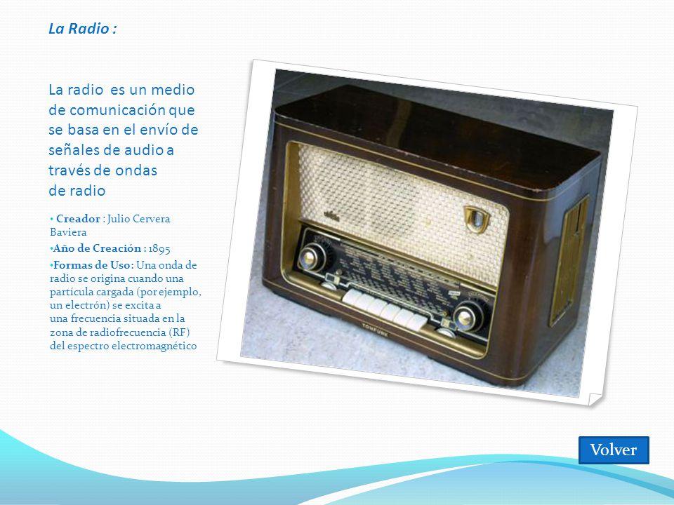 La Radio : La radio es un medio de comunicación que se basa en el envío de señales de audio a través de ondas de radio Creador : Julio Cervera Baviera Año de Creación : 1895 Formas de Uso: Una onda de radio se origina cuando una partícula cargada (por ejemplo, un electrón) se excita a una frecuencia situada en la zona de radiofrecuencia (RF) del espectro electromagnético Volver