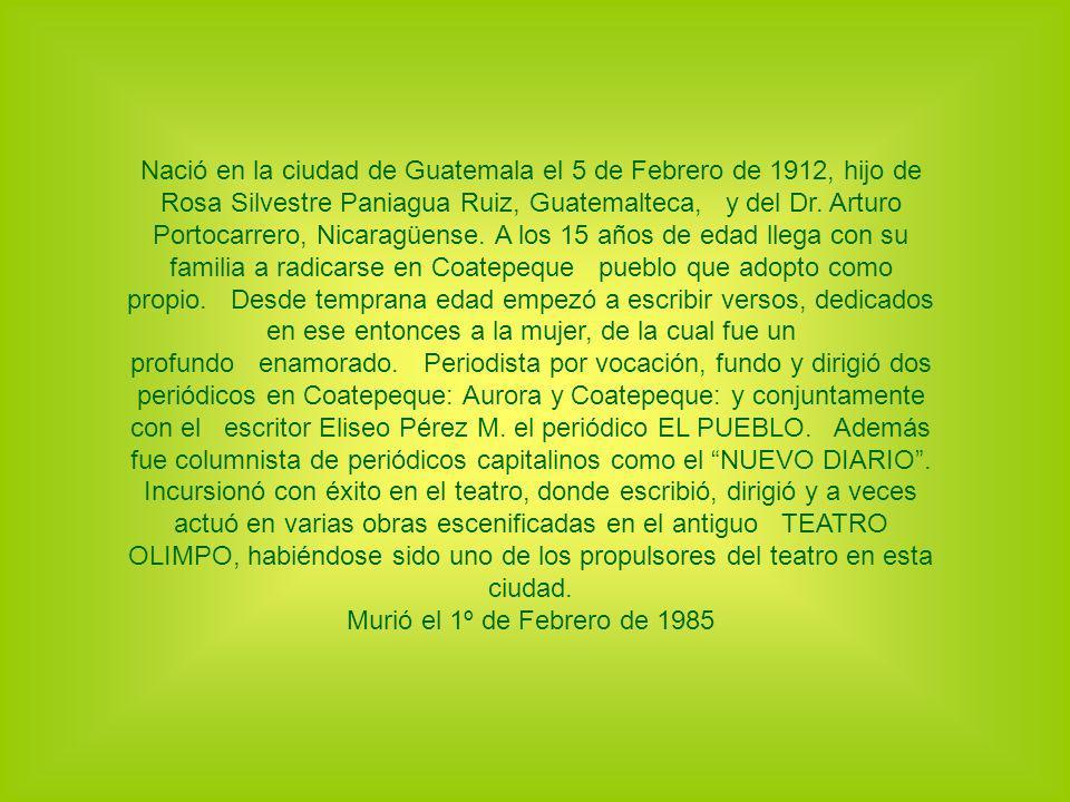 Nació en la ciudad de Guatemala el 5 de Febrero de 1912, hijo de Rosa Silvestre Paniagua Ruiz, Guatemalteca, y del Dr. Arturo Portocarrero, Nicaragüen