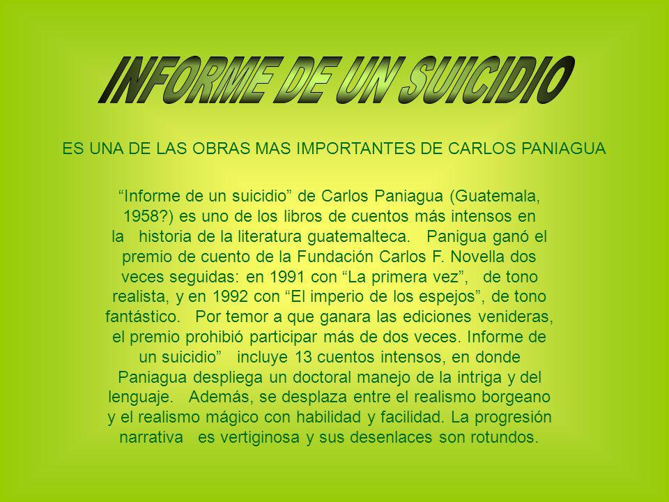 ES UNA DE LAS OBRAS MAS IMPORTANTES DE CARLOS PANIAGUA Informe de un suicidio de Carlos Paniagua (Guatemala, 1958?) es uno de los libros de cuentos má
