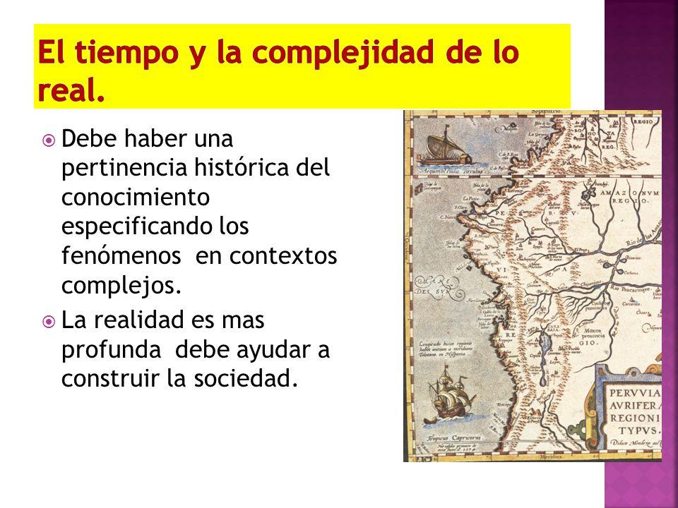 Debe haber una pertinencia histórica del conocimiento especificando los fenómenos en contextos complejos. La realidad es mas profunda debe ayudar a co