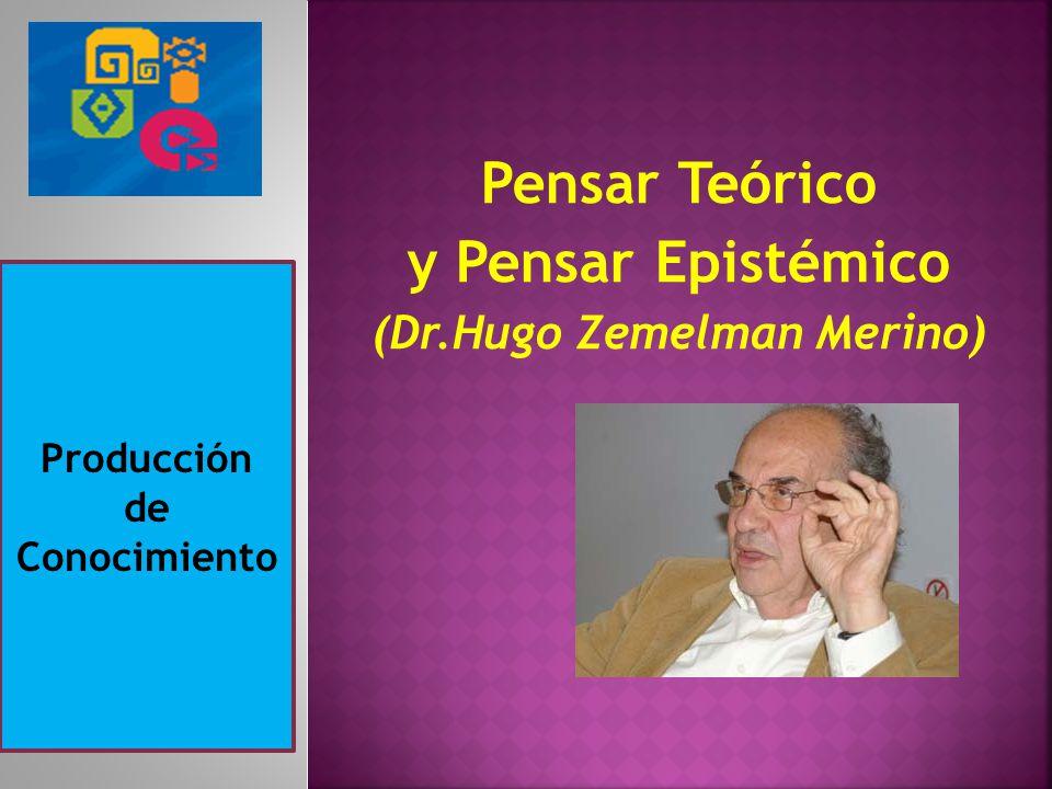 Pensar Teórico y Pensar Epistémico (Dr.Hugo Zemelman Merino) Producción de Conocimiento