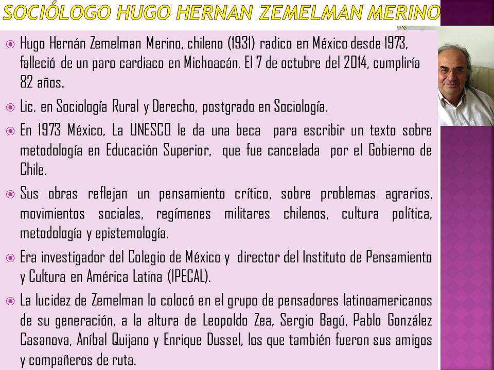 Hugo Hernán Zemelman Merino, chileno (1931) radico en México desde 1973, falleció de un paro cardiaco en Michoacán. El 7 de octubre del 2014, cumplirí