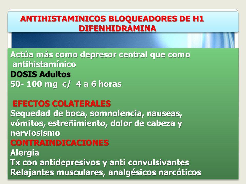 ANTIHISTAMINICOS BLOQUEADORES DE H1 ANTIHISTAMINICOS BLOQUEADORES DE H1 DIFENHIDRAMINA DIFENHIDRAMINA ANTIHISTAMINICOS BLOQUEADORES DE H1 ANTIHISTAMINICOS BLOQUEADORES DE H1 DIFENHIDRAMINA DIFENHIDRAMINA Actúa más como depresor central que como antihistamínico antihistamínico DOSIS Adultos 50- 100 mg c/ 4 a 6 horas EFECTOS COLATERALES EFECTOS COLATERALES Sequedad de boca, somnolencia, nauseas, vómitos, estreñimiento, dolor de cabeza y nerviosismoCONTRAINDICACIONESAlergia Tx con antidepresivos y anti convulsivantes Relajantes musculares, analgésicos narcóticos Actúa más como depresor central que como antihistamínico antihistamínico DOSIS Adultos 50- 100 mg c/ 4 a 6 horas EFECTOS COLATERALES EFECTOS COLATERALES Sequedad de boca, somnolencia, nauseas, vómitos, estreñimiento, dolor de cabeza y nerviosismoCONTRAINDICACIONESAlergia Tx con antidepresivos y anti convulsivantes Relajantes musculares, analgésicos narcóticos