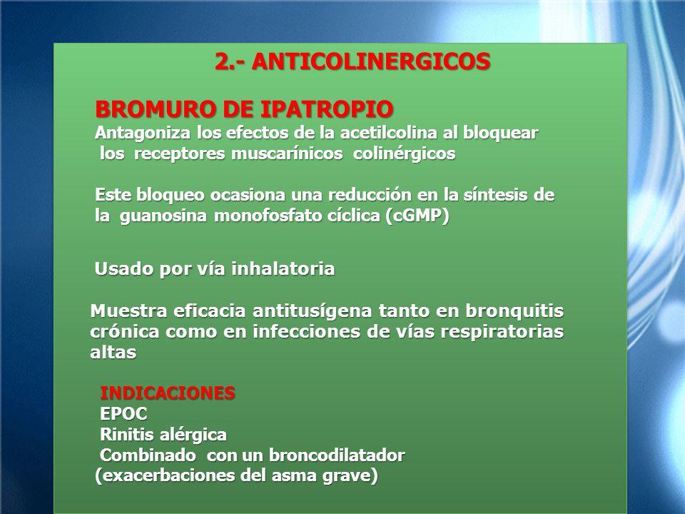 2.- ANTICOLINERGICOS 2.- ANTICOLINERGICOS BROMURO DE IPATROPIO Antagoniza los efectos de la acetilcolina al bloquear los receptores muscarínicos colinérgicos los receptores muscarínicos colinérgicos Este bloqueo ocasiona una reducción en la síntesis de la guanosina monofosfato cíclica (cGMP) Usado por vía inhalatoria Usado por vía inhalatoria Muestra eficacia antitusígena tanto en bronquitis Muestra eficacia antitusígena tanto en bronquitis crónica como en infecciones de vías respiratorias crónica como en infecciones de vías respiratorias altas altas INDICACIONES INDICACIONES EPOC EPOC Rinitis alérgica Rinitis alérgica Combinado con un broncodilatador Combinado con un broncodilatador (exacerbaciones del asma grave) 2.- ANTICOLINERGICOS 2.- ANTICOLINERGICOS BROMURO DE IPATROPIO Antagoniza los efectos de la acetilcolina al bloquear los receptores muscarínicos colinérgicos los receptores muscarínicos colinérgicos Este bloqueo ocasiona una reducción en la síntesis de la guanosina monofosfato cíclica (cGMP) Usado por vía inhalatoria Usado por vía inhalatoria Muestra eficacia antitusígena tanto en bronquitis Muestra eficacia antitusígena tanto en bronquitis crónica como en infecciones de vías respiratorias crónica como en infecciones de vías respiratorias altas altas INDICACIONES INDICACIONES EPOC EPOC Rinitis alérgica Rinitis alérgica Combinado con un broncodilatador Combinado con un broncodilatador (exacerbaciones del asma grave)