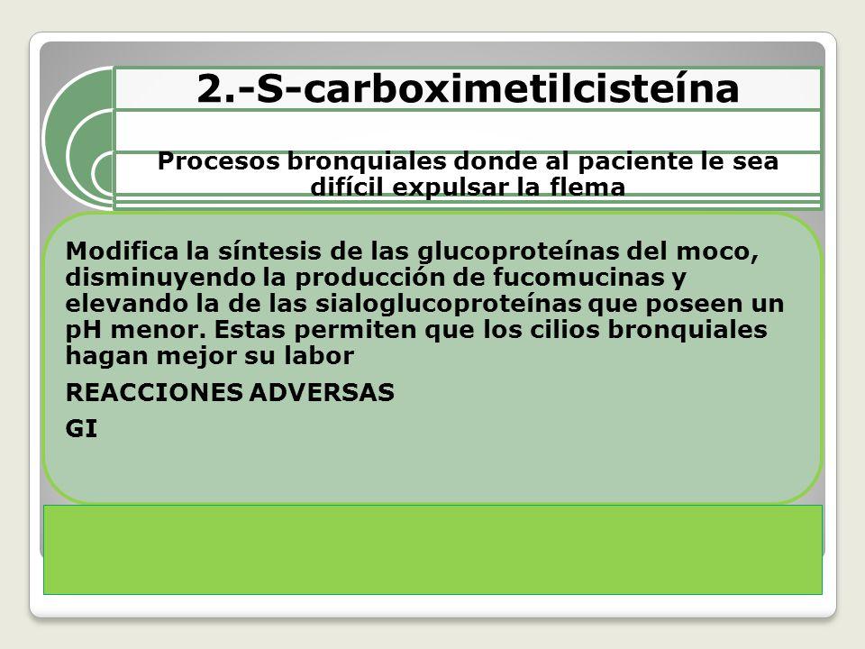 2.-S-carboximetilcisteína Procesos bronquiales donde al paciente le sea difícil expulsar la flema Modifica la síntesis de las glucoproteínas del moco, disminuyendo la producción de fucomucinas y elevando la de las sialoglucoproteínas que poseen un pH menor.