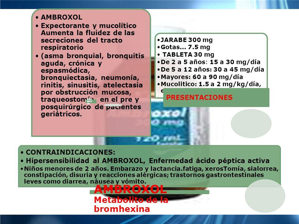 TOS AMBROXOL Expectorante y mucolítico Aumenta la fluidez de las secreciones del tracto respiratorio (asma bronquial, bronquitis aguda, crónica y espasmódica, bronquiectasia, neumonía, rinitis, sinusitis, atelectasia por obstrucción mucosa, traqueostomía, en el pre y posquirúrgico de pacientes geriátricos.