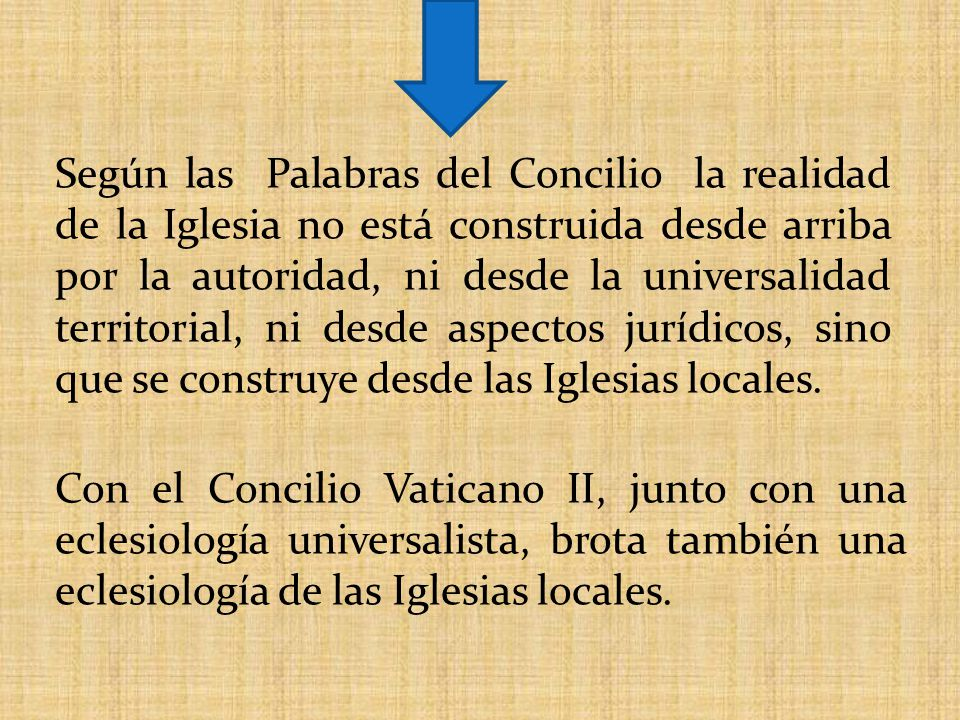 Según las Palabras del Concilio la realidad de la Iglesia no está construida desde arriba por la autoridad, ni desde la universalidad territorial, ni