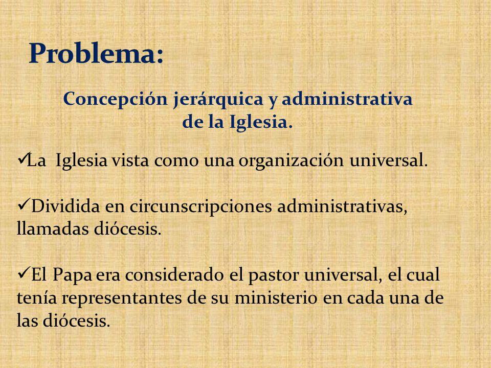 La Iglesia vista como una organización universal. Dividida en circunscripciones administrativas, llamadas diócesis. El Papa era considerado el pastor