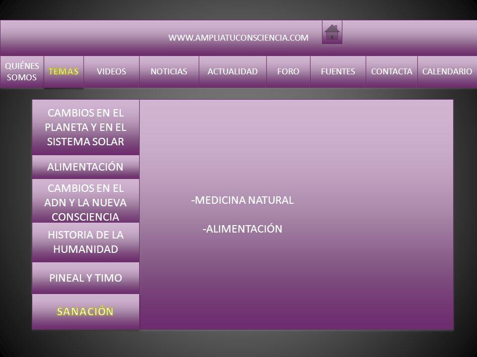 WWW.AMPLIATUCONSCIENCIA.COM QUIÉNES SOMOS QUIÉNES SOMOS VIDEOS NOTICIAS ACTUALIDAD FORO FUENTES CONTACTA CALENDARIO -MEDICINA NATURAL -ALIMENTACIÓN -MEDICINA NATURAL -ALIMENTACIÓN CAMBIOS EN EL PLANETA Y EN EL SISTEMA SOLAR ALIMENTACIÓN CAMBIOS EN EL ADN Y LA NUEVA CONSCIENCIA HISTORIA DE LA HUMANIDAD PINEAL Y TIMO