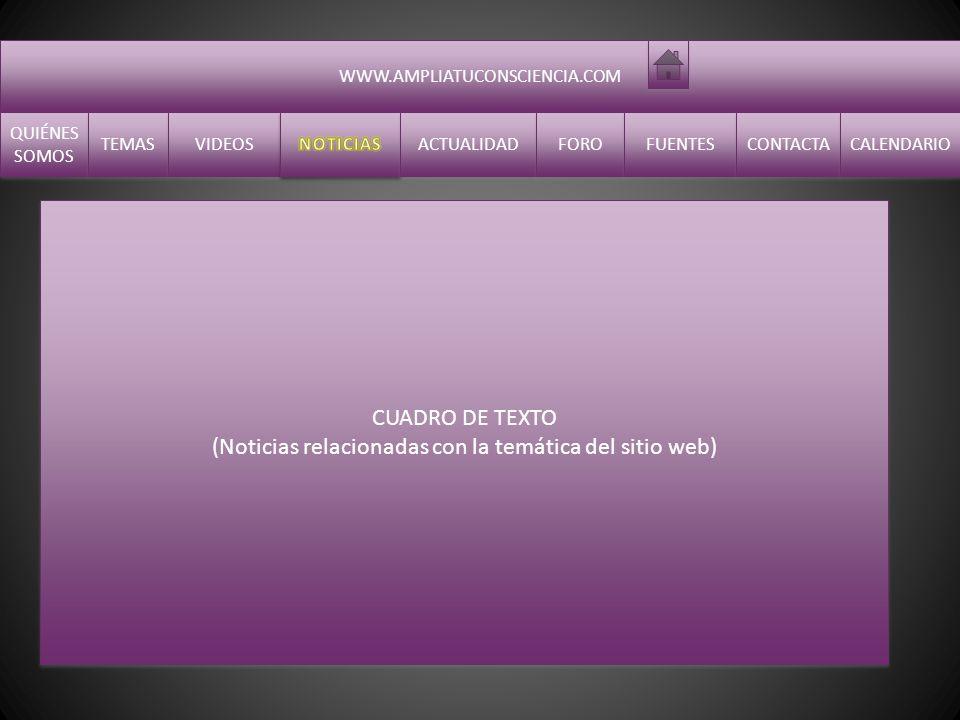 WWW.AMPLIATUCONSCIENCIA.COM QUIÉNES SOMOS QUIÉNES SOMOS TEMAS VIDEOS ACTUALIDAD FORO FUENTES CONTACTA CALENDARIO CUADRO DE TEXTO (Noticias relacionadas con la temática del sitio web) CUADRO DE TEXTO (Noticias relacionadas con la temática del sitio web)