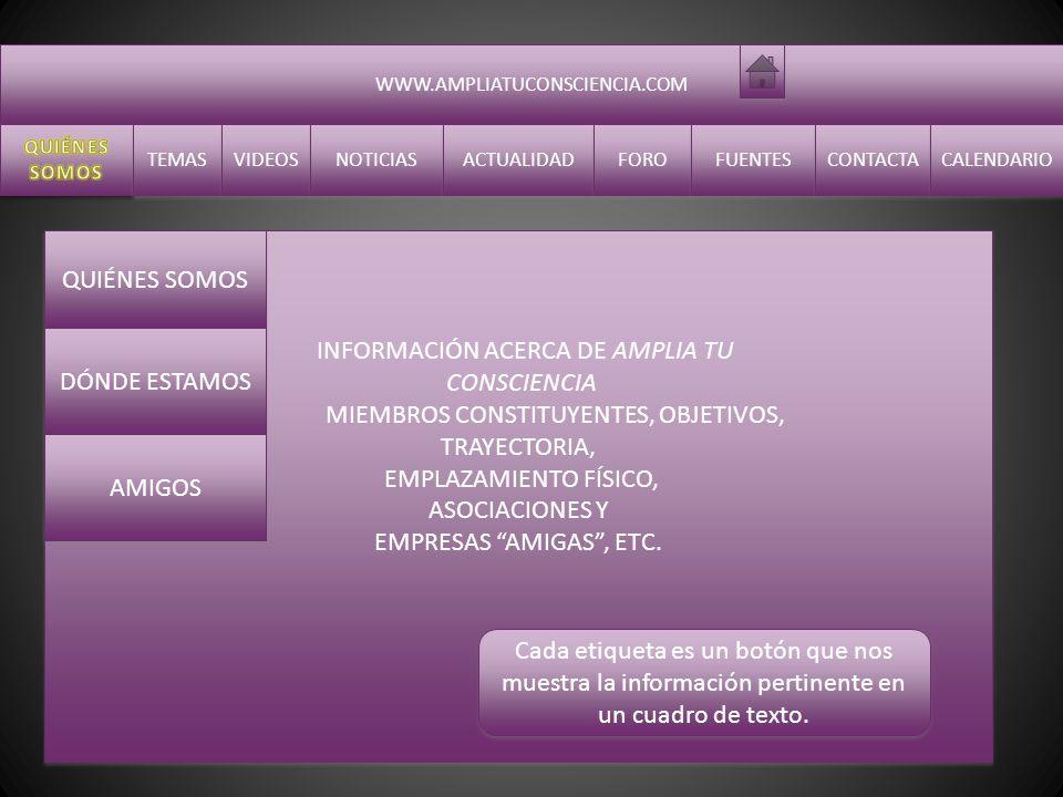 WWW.AMPLIATUCONSCIENCIA.COM TEMAS VIDEOS NOTICIAS ACTUALIDAD FORO FUENTES CONTACTA CALENDARIO INFORMACIÓN ACERCA DE AMPLIA TU CONSCIENCIA MIEMBROS CONSTITUYENTES, OBJETIVOS, TRAYECTORIA, EMPLAZAMIENTO FÍSICO, ASOCIACIONES Y EMPRESAS AMIGAS, ETC.