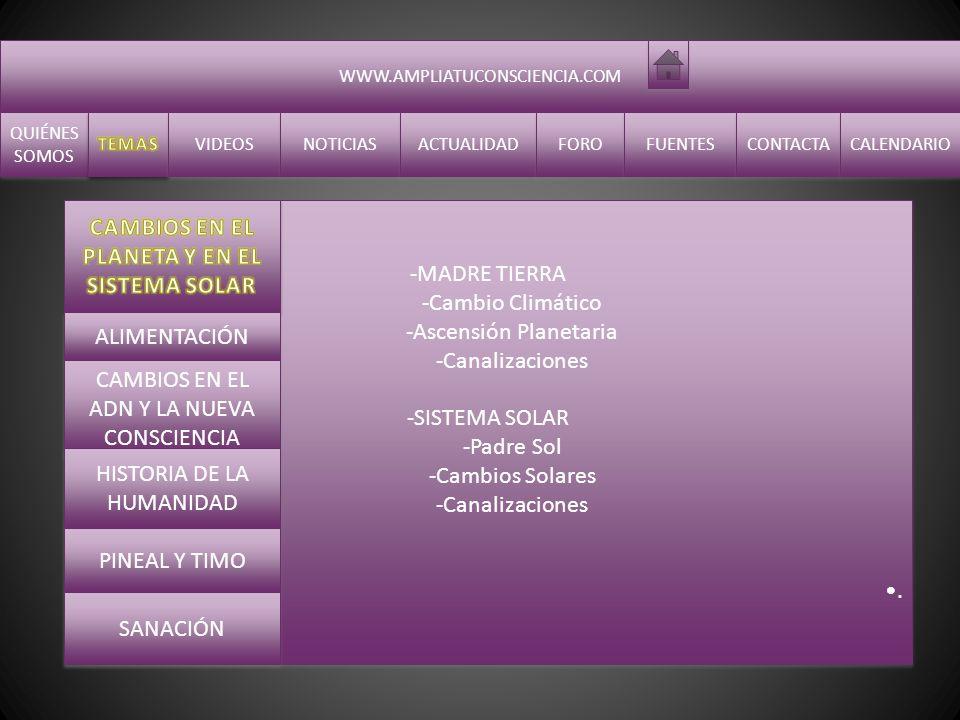 WWW.AMPLIATUCONSCIENCIA.COM QUIÉNES SOMOS QUIÉNES SOMOS VIDEOS NOTICIAS ACTUALIDAD FORO FUENTES CONTACTA CALENDARIO -MADRE TIERRA -Cambio Climático -Ascensión Planetaria -Canalizaciones -SISTEMA SOLAR -Padre Sol -Cambios Solares -Canalizaciones.