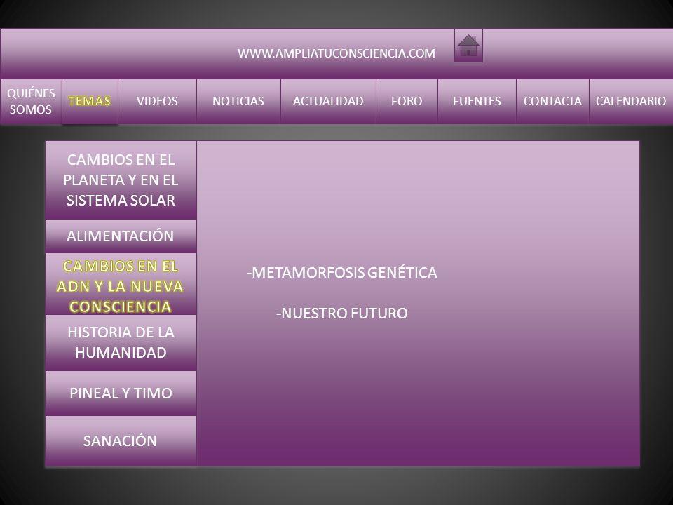 WWW.AMPLIATUCONSCIENCIA.COM QUIÉNES SOMOS QUIÉNES SOMOS VIDEOS NOTICIAS ACTUALIDAD FORO FUENTES CONTACTA CALENDARIO -EXTRATERRESTRES -CIVILIZACIONES ANTIGUAS - Calendario Maya -EXTRATERRESTRES -CIVILIZACIONES ANTIGUAS - Calendario Maya CAMBIOS EN EL PLANETA Y EN EL SISTEMA SOLAR ALIMENTACIÓN CAMBIOS EN EL ADN Y LA NUEVA CONSCIENCIA PINEAL Y TIMO SANACIÓN