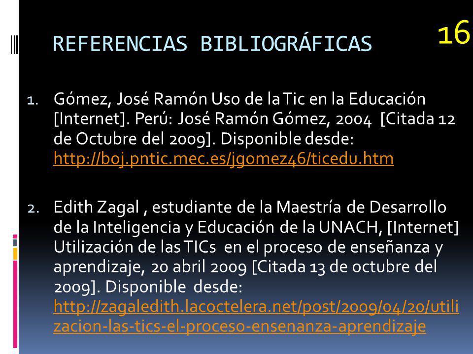 REFERENCIAS BIBLIOGRÁFICAS 1. Gómez, José Ramón Uso de la Tic en la Educación [Internet]. Perú: José Ramón Gómez, 2004 [Citada 12 de Octubre del 2009]