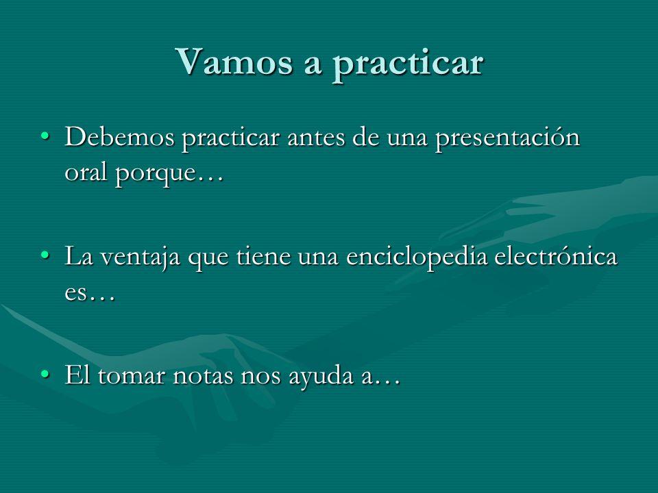 Vamos a practicar Debemos practicar antes de una presentación oral porque…Debemos practicar antes de una presentación oral porque… La ventaja que tien