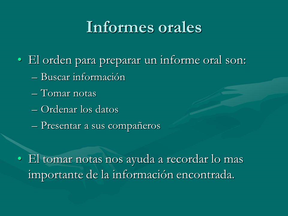 Informes orales El orden para preparar un informe oral son:El orden para preparar un informe oral son: –Buscar información –Tomar notas –Ordenar los d